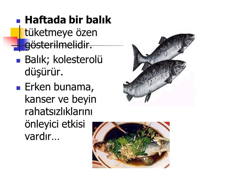 Haftada bir balık tüketmeye özen gösterilmelidir. Balık; kolesterolü düşürür. Erken bunama, kanser ve beyin rahatsızlıklarını önleyici etkisi vardır…
