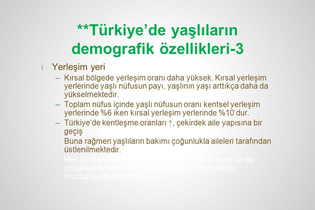 **Türkiye'de yaşlıların demografik özellikleri-3 l Yerleşim yeri –Kırsal bölgede yerleşim oranı daha yüksek. Kırsal yerleşim yerlerinde yaşlı nüfusun