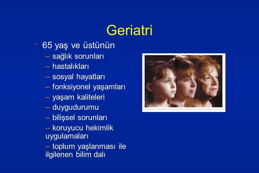 Geriatri 65 yaş ve üstünün –sağlık sorunları –hastalıkları –sosyal hayatları –fonksiyonel yaşamları –yaşam kaliteleri –duygudurumu –bilişsel sorunları