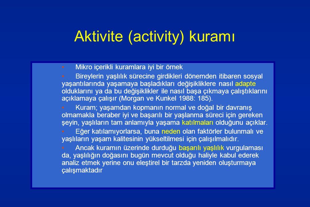 Aktivite (activity) kuramı Mikro içerikli kuramlara iyi bir örnek Bireylerin yaşlılık sürecine girdikleri dönemden itibaren sosyal yaşantılarında yaşa