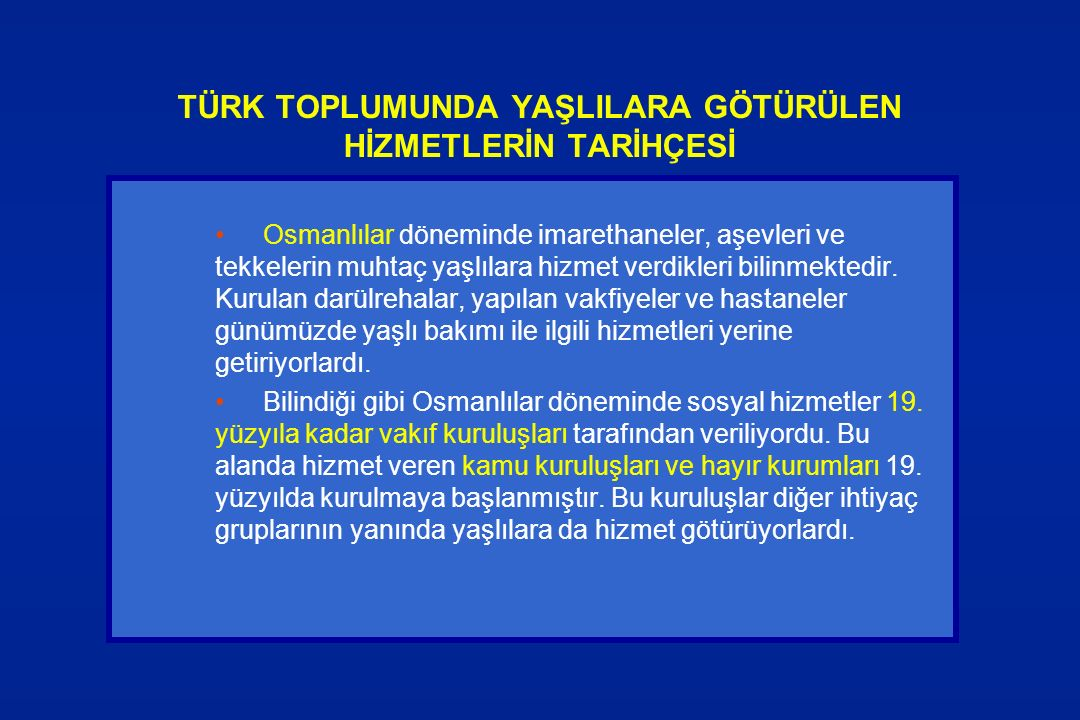 TÜRK TOPLUMUNDA YAŞLILARA GÖTÜRÜLEN HİZMETLERİN TARİHÇESİ Osmanlılar döneminde imarethaneler, aşevleri ve tekkelerin muhtaç yaşlılara hizmet verdikler
