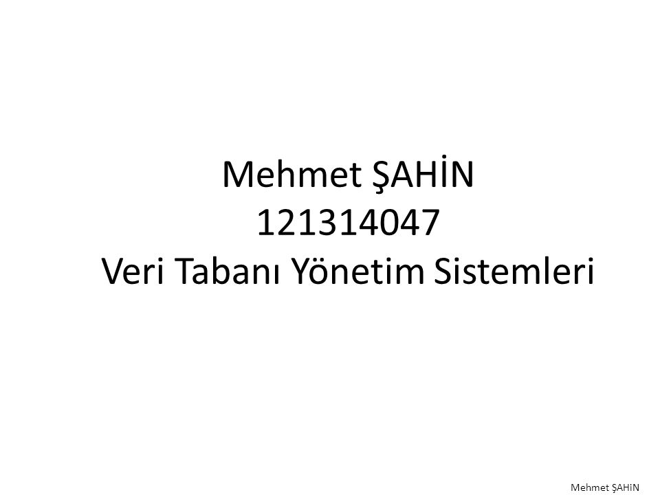 Mehmet ŞAHİN 121314047 Veri Tabanı Yönetim Sistemleri Mehmet ŞAHiN