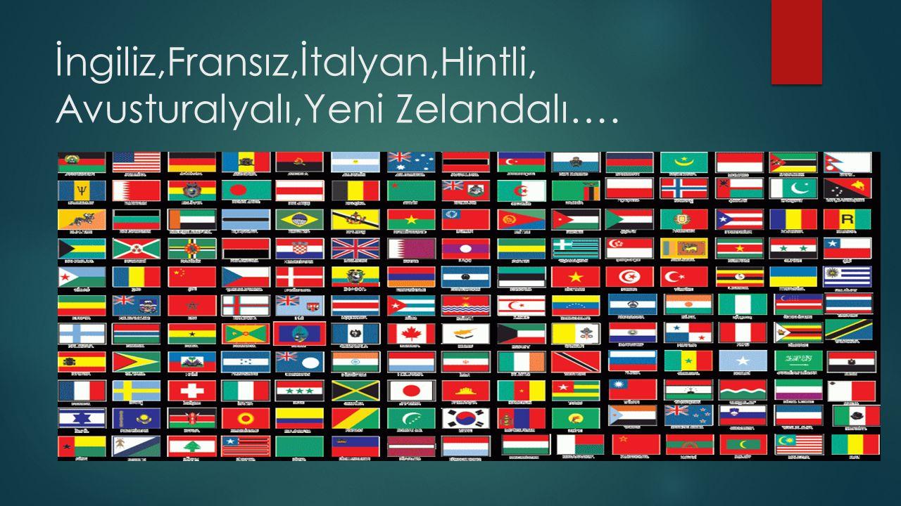 İngiliz,Fransız,İtalyan,Hintli, Avusturalyalı,Yeni Zelandalı….