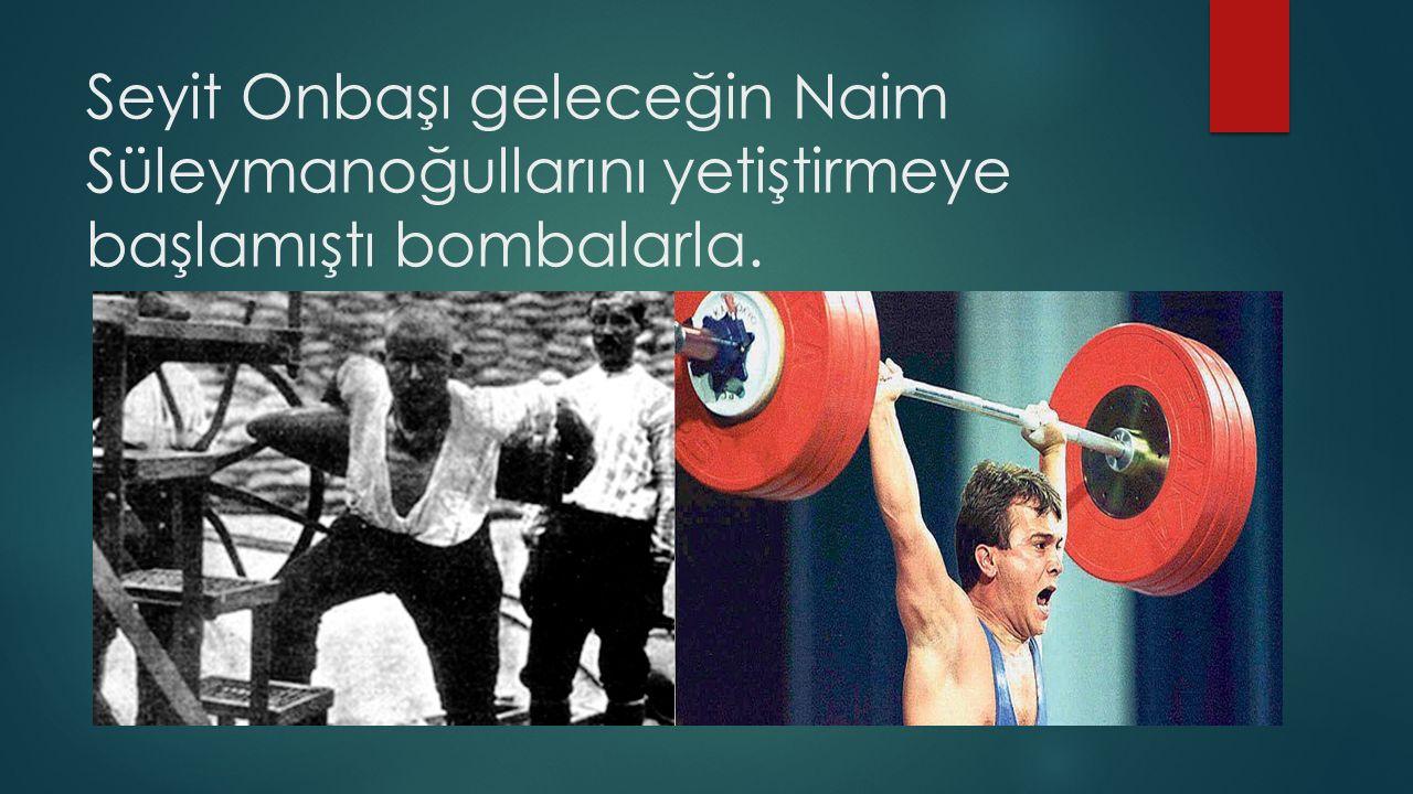 Seyit Onbaşı geleceğin Naim Süleymanoğullarını yetiştirmeye başlamıştı bombalarla.
