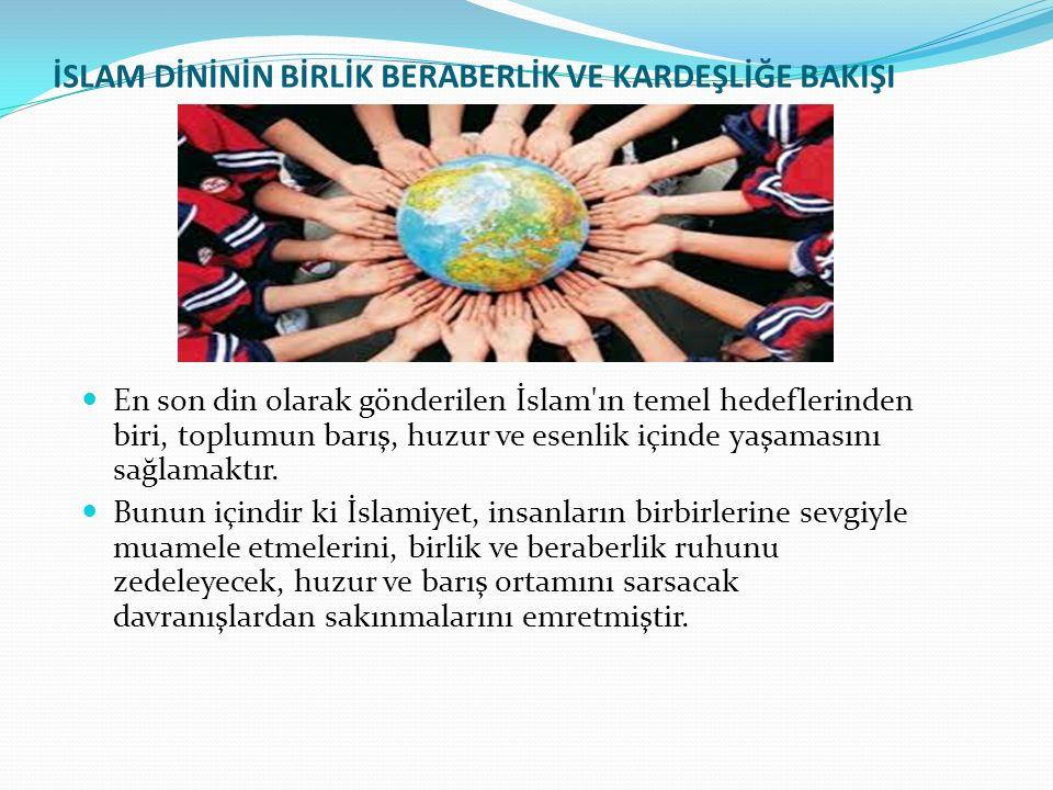 İSLAM DİNİNİN BİRLİK BERABERLİK VE KARDEŞLİĞE BAKIŞI En son din olarak gönderilen İslam ın temel hedeflerinden biri, toplumun barış, huzur ve esenlik içinde yaşamasını sağlamaktır.