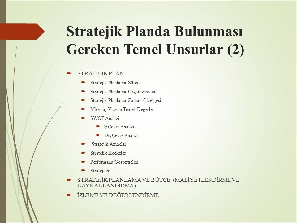 Stratejik Planda Bulunması Gereken Temel Unsurlar (2)  STRATEJİK PLAN  Stratejik Planlama Süreci  Stratejik Planlama Organizasyonu  Stratejik Planlama Zaman Çizelgesi  Misyon, Vizyon Temel Değerler  SWOT Analizi  İç Çevre Analizi  Dış Çevre Analizi  Stratejik Amaçlar  Stratejik Hedefler  Performans Göstergeleri  Stratejiler  STRATEJİK PLANLAMA VE BÜTÇE (MALİYETLENDİRME VE KAYNAKLANDIRMA)  İZLEME VE DEĞERLENDİRME