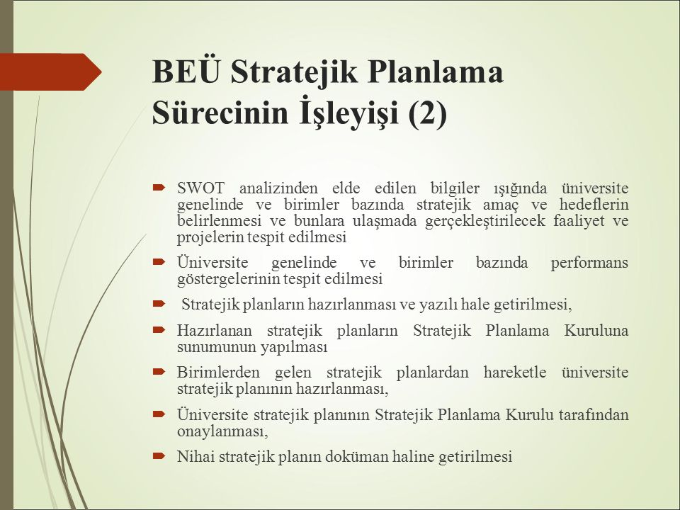 BEÜ Stratejik Planlama Sürecinin İşleyişi (2)  SWOT analizinden elde edilen bilgiler ışığında üniversite genelinde ve birimler bazında stratejik amaç ve hedeflerin belirlenmesi ve bunlara ulaşmada gerçekleştirilecek faaliyet ve projelerin tespit edilmesi  Üniversite genelinde ve birimler bazında performans göstergelerinin tespit edilmesi  Stratejik planların hazırlanması ve yazılı hale getirilmesi,  Hazırlanan stratejik planların Stratejik Planlama Kuruluna sunumunun yapılması  Birimlerden gelen stratejik planlardan hareketle üniversite stratejik planının hazırlanması,  Üniversite stratejik planının Stratejik Planlama Kurulu tarafından onaylanması,  Nihai stratejik planın doküman haline getirilmesi