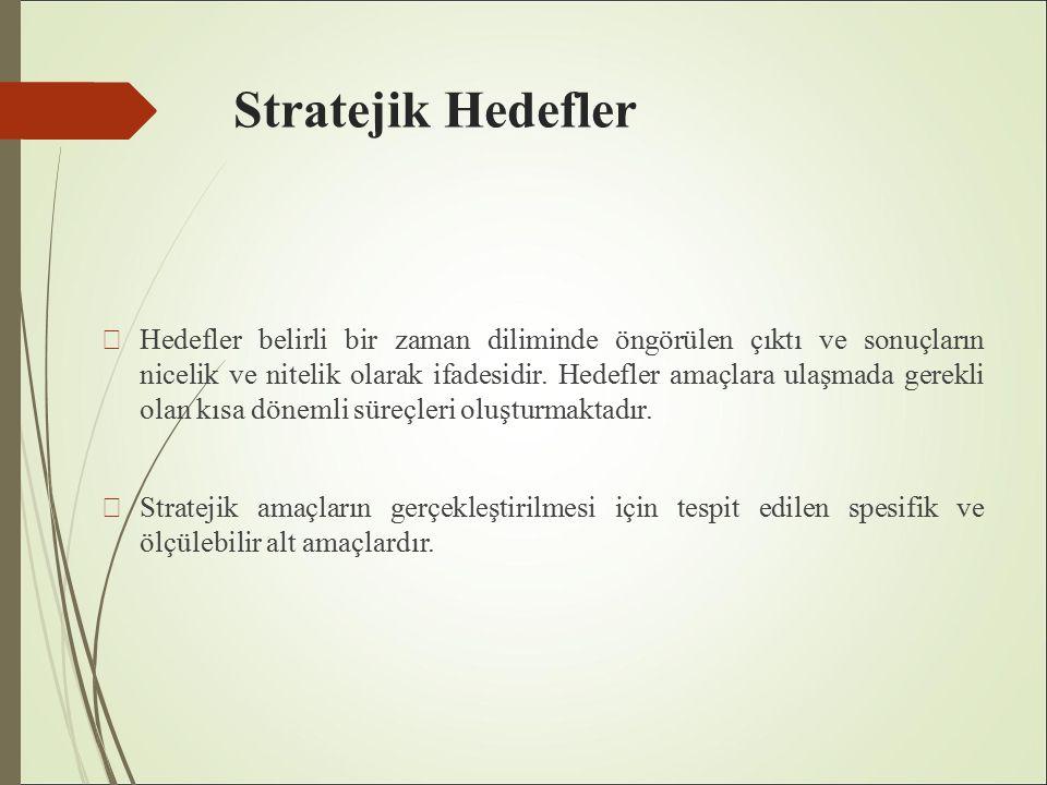 Stratejik Hedefler Hedefler belirli bir zaman diliminde öngörülen çıktı ve sonuçların nicelik ve nitelik olarak ifadesidir.