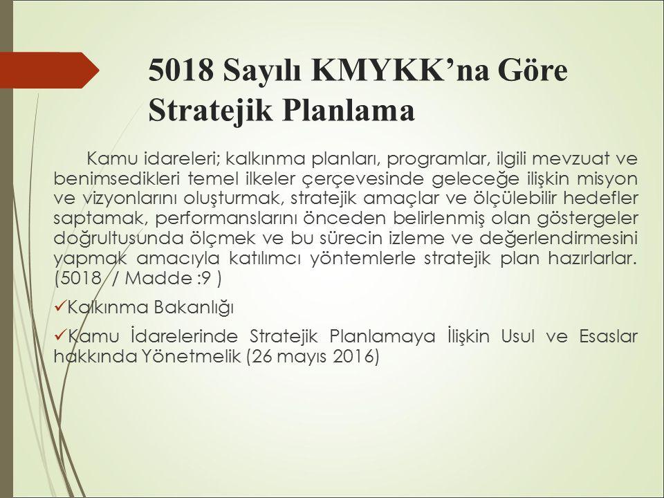 5018 Sayılı KMYKK'na Göre Stratejik Planlama Kamu idareleri; kalkınma planları, programlar, ilgili mevzuat ve benimsedikleri temel ilkeler çerçevesinde geleceğe ilişkin misyon ve vizyonlarını oluşturmak, stratejik amaçlar ve ölçülebilir hedefler saptamak, performanslarını önceden belirlenmiş olan göstergeler doğrultusunda ölçmek ve bu sürecin izleme ve değerlendirmesini yapmak amacıyla katılımcı yöntemlerle stratejik plan hazırlarlar.