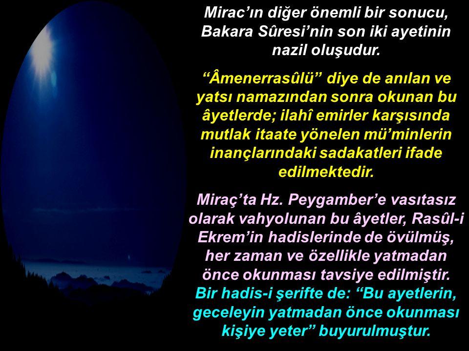 """Mirac'ın diğer önemli bir sonucu, Bakara Sûresi'nin son iki ayetinin nazil oluşudur. """"Âmenerrasûlü"""" diye de anılan ve yatsı namazından sonra okunan bu"""