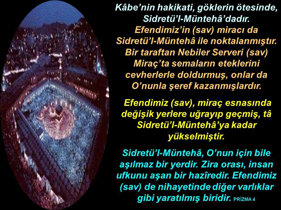 Kâbe'nin hakikati, göklerin ötesinde, Sidretü'l-Müntehâ'dadır. Efendimiz'in (sav) miracı da Sidretü'l-Müntehâ ile noktalanmıştır. Bir taraftan Nebiler