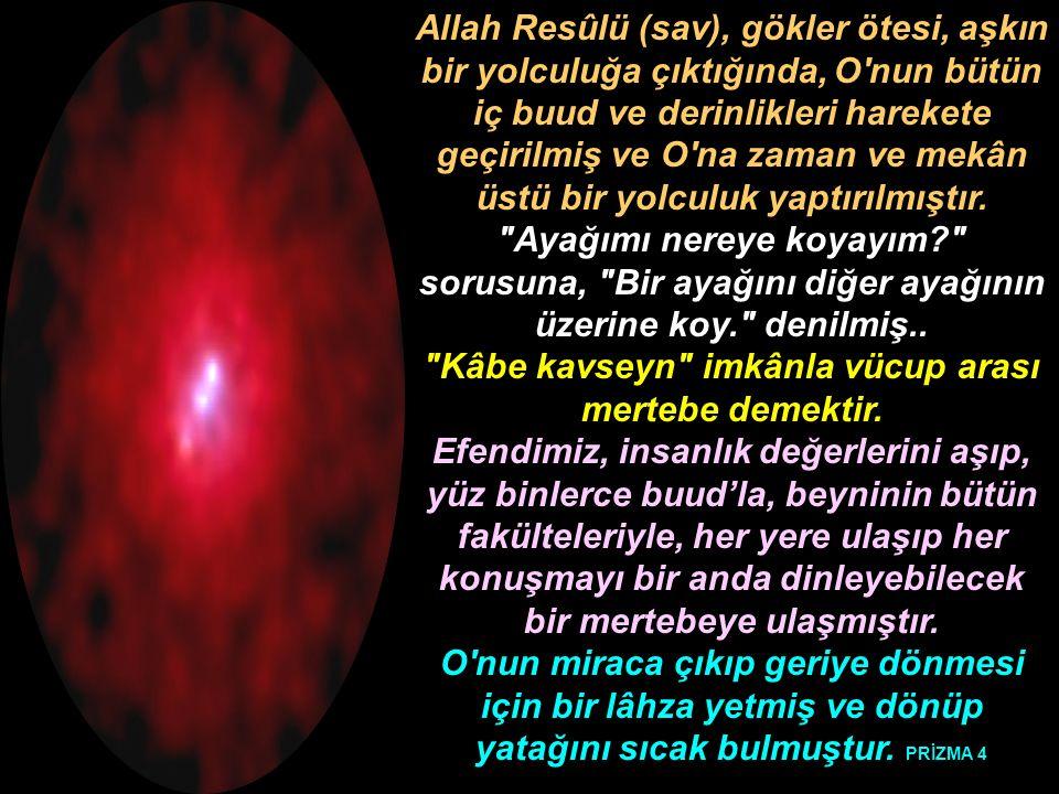 Allah Resûlü (sav), gökler ötesi, aşkın bir yolculuğa çıktığında, O'nun bütün iç buud ve derinlikleri harekete geçirilmiş ve O'na zaman ve mekân üstü
