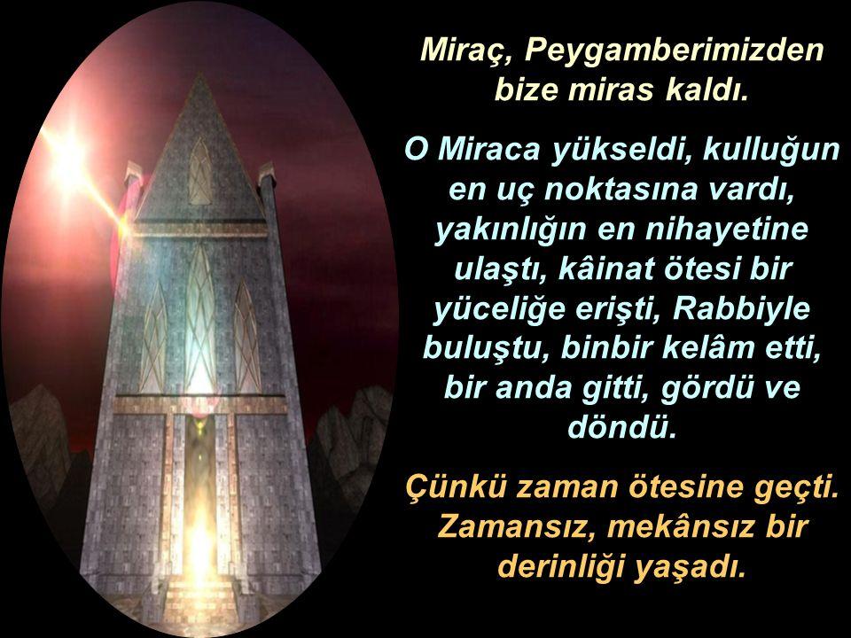 Miraç, Peygamberimizden bize miras kaldı. O Miraca yükseldi, kulluğun en uç noktasına vardı, yakınlığın en nihayetine ulaştı, kâinat ötesi bir yüceliğ
