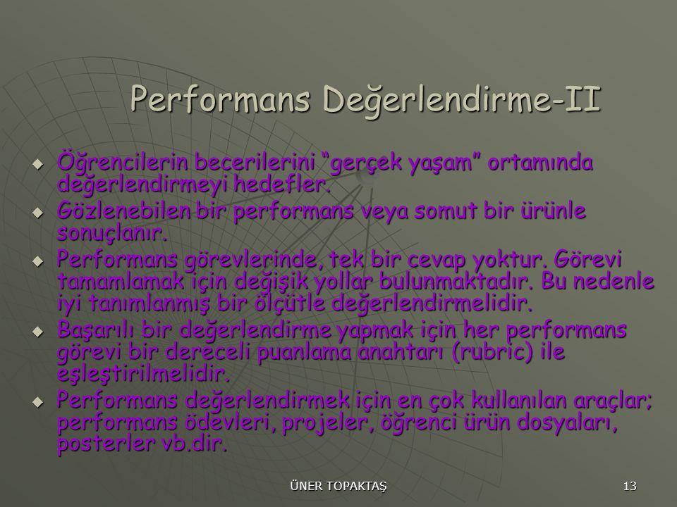 """ÜNER TOPAKTAŞ 13 Performans Değerlendirme-II  Öğrencilerin becerilerini """"gerçek yaşam"""" ortamında değerlendirmeyi hedefler.  Gözlenebilen bir perform"""