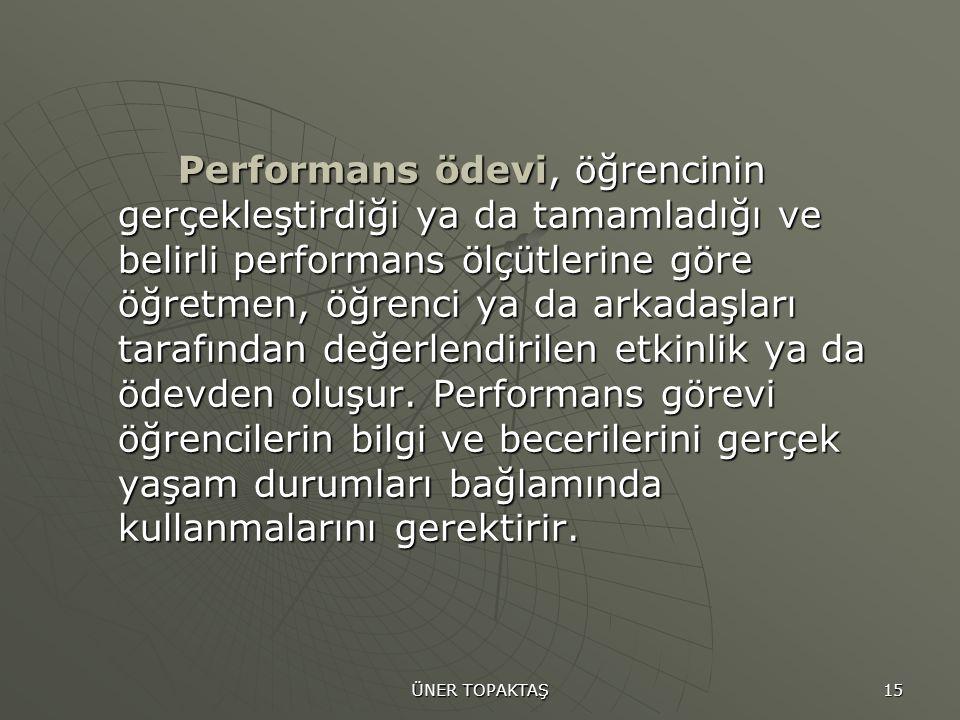 ÜNER TOPAKTAŞ 15 Performans ödevi, öğrencinin gerçekleştirdiği ya da tamamladığı ve belirli performans ölçütlerine göre öğretmen, öğrenci ya da arkada