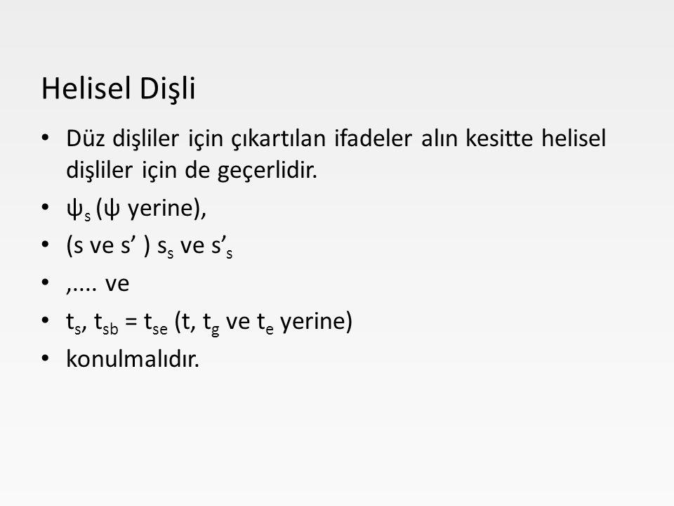 Düz dişliler için çıkartılan ifadeler alın kesitte helisel dişliler için de geçerlidir. ψ s (ψ yerine), (s ve s' ) s s ve s' s,.... ve t s, t sb = t s