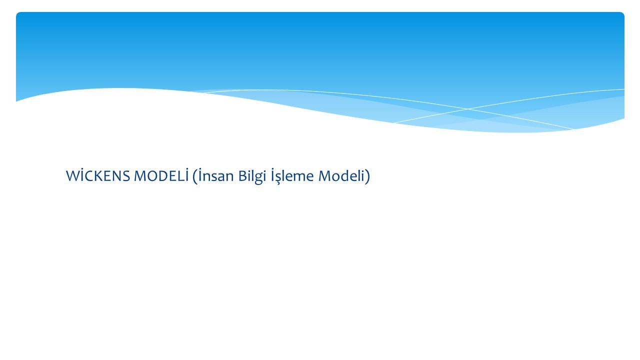 WİCKENS MODELİ (İnsan Bilgi İşleme Modeli)
