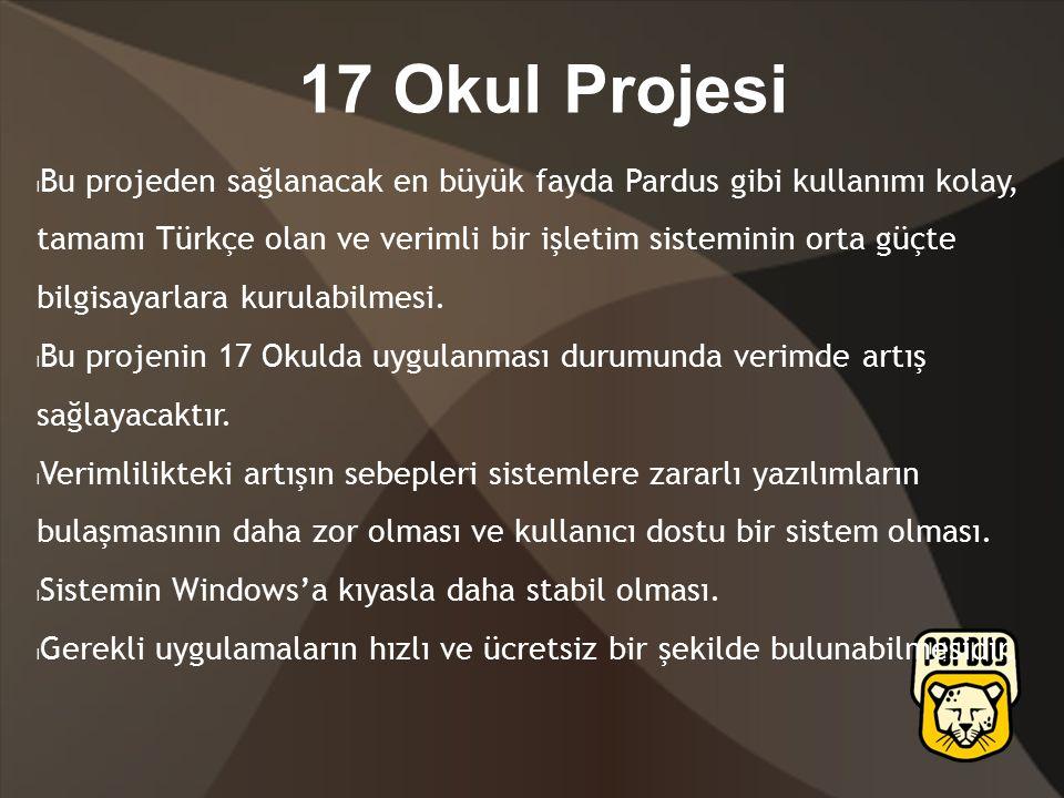17 Okul Projesi Bu projeden sağlanacak en büyük fayda Pardus gibi kullanımı kolay, tamamı Türkçe olan ve verimli bir işletim sisteminin orta güçte bilgisayarlara kurulabilmesi.
