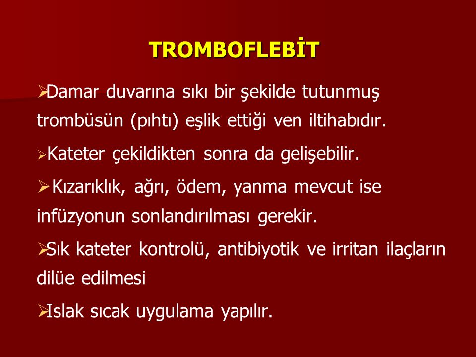 TROMBOFLEBİT   Damar duvarına sıkı bir şekilde tutunmuş trombüsün (pıhtı) eşlik ettiği ven iltihabıdır.   Kateter çekildikten sonra da gelişebilir