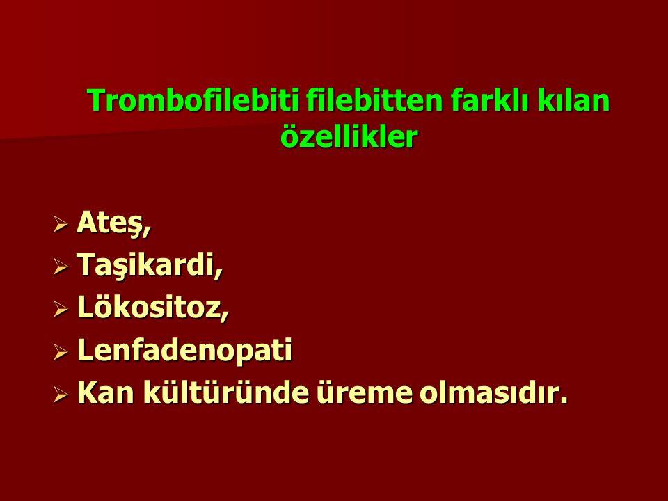 Trombofilebiti filebitten farklı kılan özellikler  Ateş,  Taşikardi,  Lökositoz,  Lenfadenopati  Kan kültüründe üreme olmasıdır.
