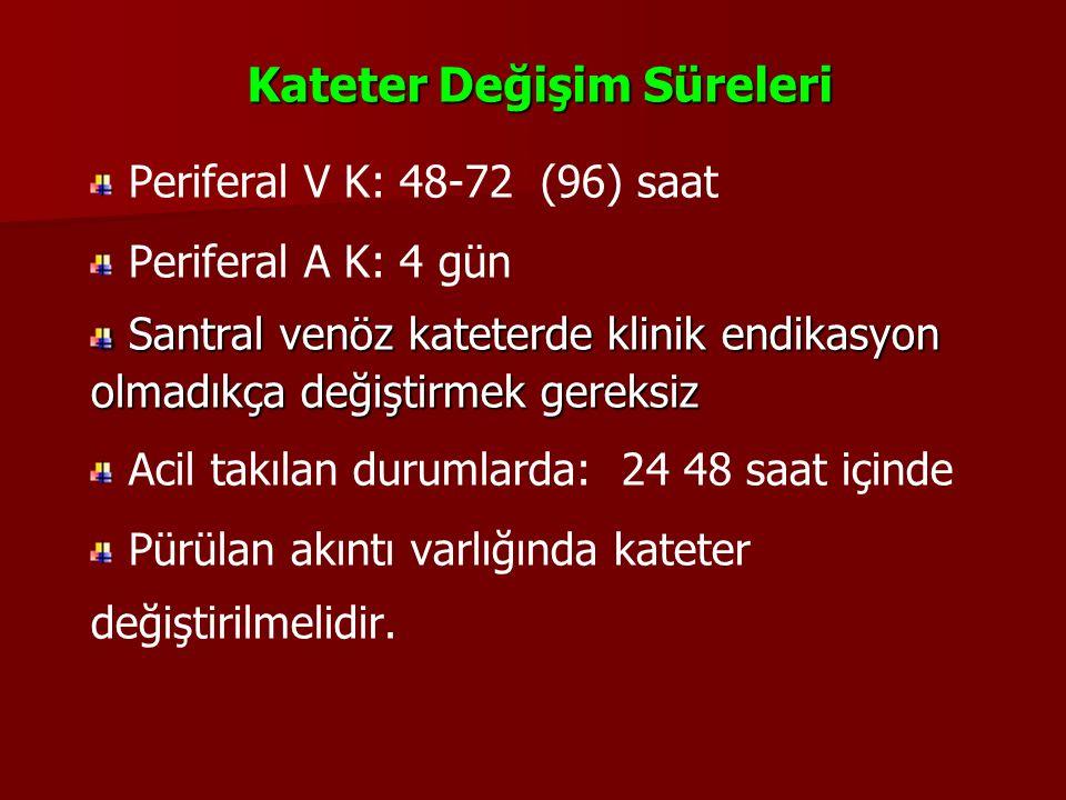 Kateter Değişim Süreleri Periferal V K: 48-72 (96) saat Periferal A K: 4 gün Santral venöz kateterde klinik endikasyon olmadıkça değiştirmek gereksiz