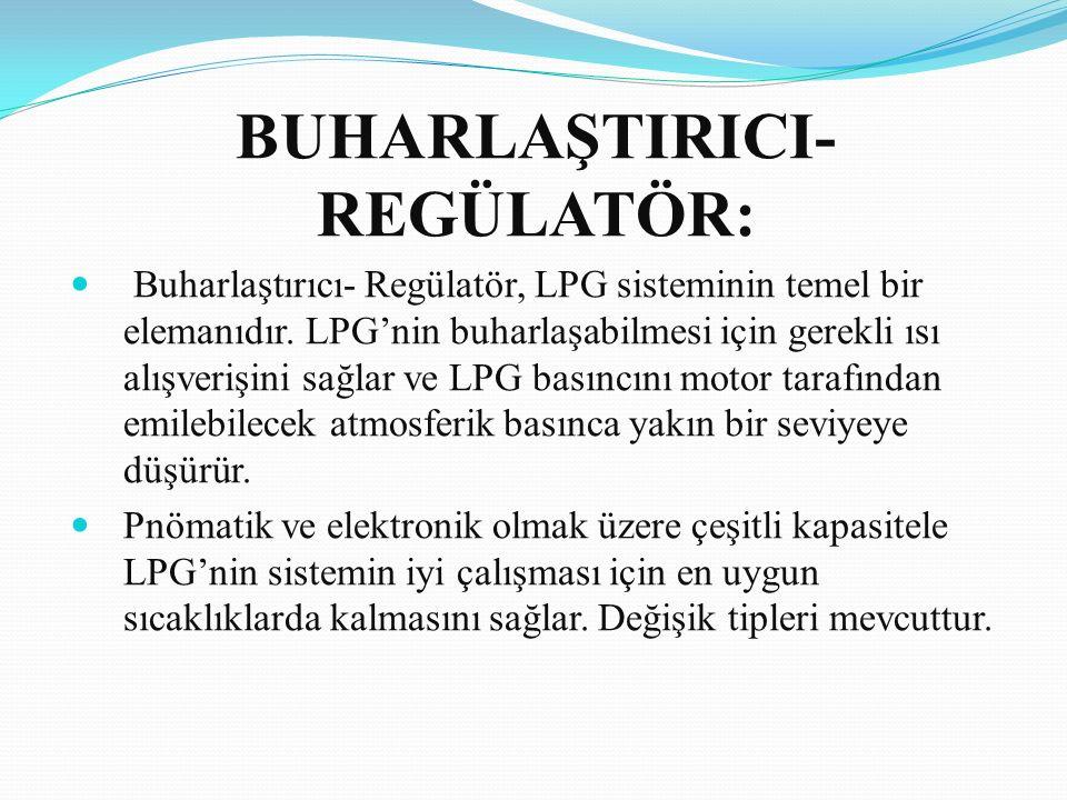 BUHARLAŞTIRICI- REGÜLATÖR: Buharlaştırıcı- Regülatör, LPG sisteminin temel bir elemanıdır. LPG'nin buharlaşabilmesi için gerekli ısı alışverişini sağl