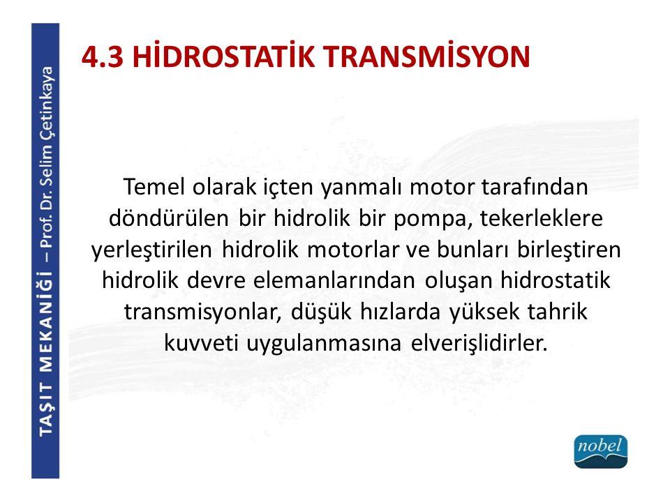 4.3 HİDROSTATİK TRANSMİSYON Temel olarak içten yanmalı motor tarafından döndürülen bir hidrolik bir pompa, tekerleklere yerleştirilen hidrolik motorla