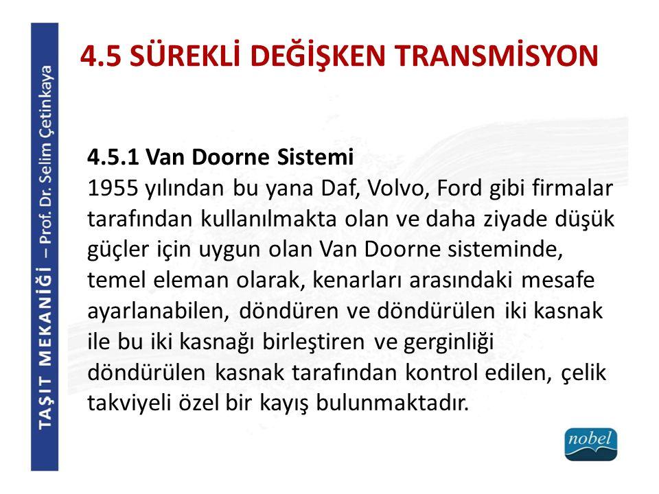 4.5 SÜREKLİ DEĞİŞKEN TRANSMİSYON 4.5.1 Van Doorne Sistemi 1955 yılından bu yana Daf, Volvo, Ford gibi firmalar tarafından kullanılmakta olan ve daha ziyade düşük güçler için uygun olan Van Doorne sisteminde, temel eleman olarak, kenarları arasındaki mesafe ayarlanabilen, döndüren ve döndürülen iki kasnak ile bu iki kasnağı birleştiren ve gerginliği döndürülen kasnak tarafından kontrol edilen, çelik takviyeli özel bir kayış bulunmaktadır.