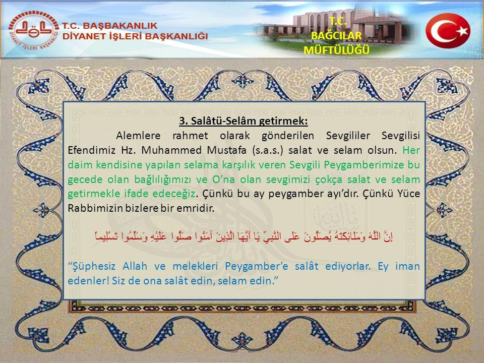 T.C. BAĞCILAR MÜFTÜLÜĞÜ 3. Salâtü-Selâm getirmek: Alemlere rahmet olarak gönderilen Sevgililer Sevgilisi Efendimiz Hz. Muhammed Mustafa (s.a.s.) salat