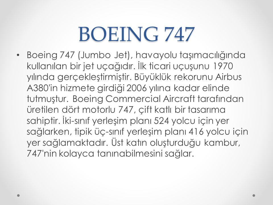 BOEING 747 Boeing 747 (Jumbo Jet), havayolu taşımacılığında kullanılan bir jet uçağıdır. İlk ticari uçuşunu 1970 yılında gerçekleştirmiştir. Büyüklük