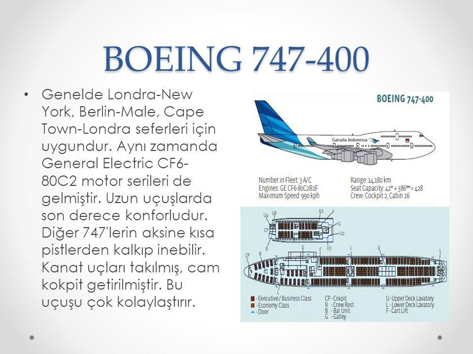 BOEING 747-400 Genelde Londra-New York, Berlin-Male, Cape Town-Londra seferleri için uygundur. Aynı zamanda General Electric CF6- 80C2 motor serileri