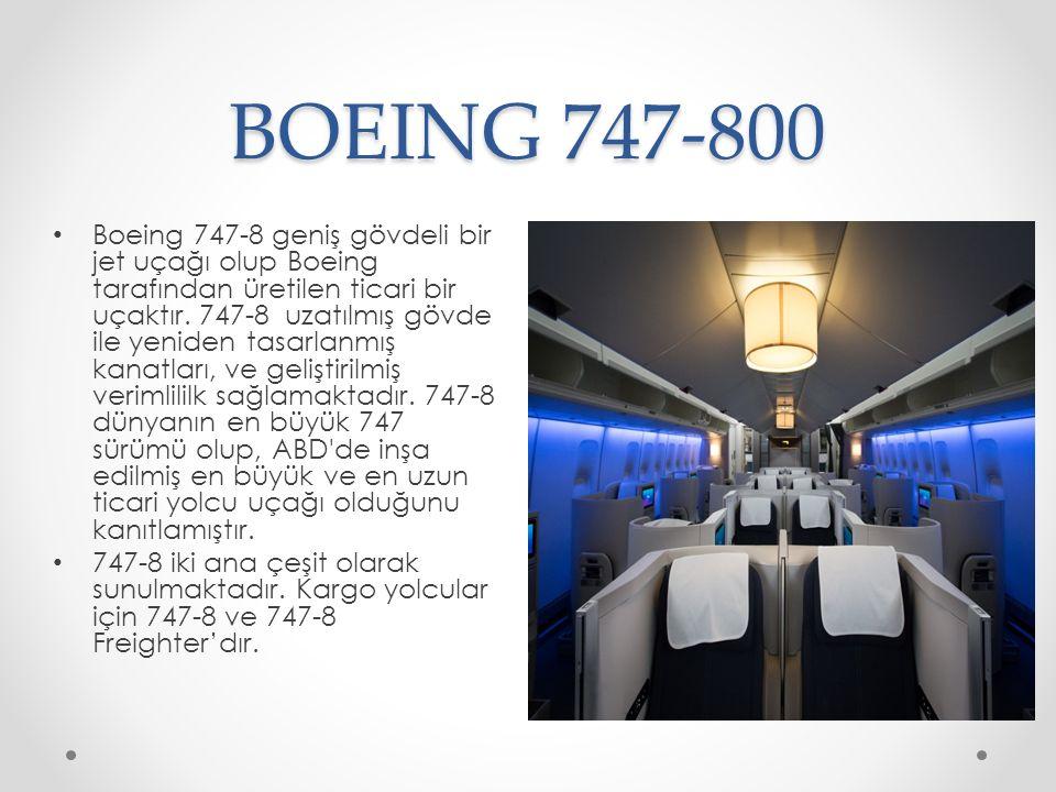 BOEING 747-800 Boeing 747-8 geniş gövdeli bir jet uçağı olup Boeing tarafından üretilen ticari bir uçaktır. 747-8 uzatılmış gövde ile yeniden tasarlan