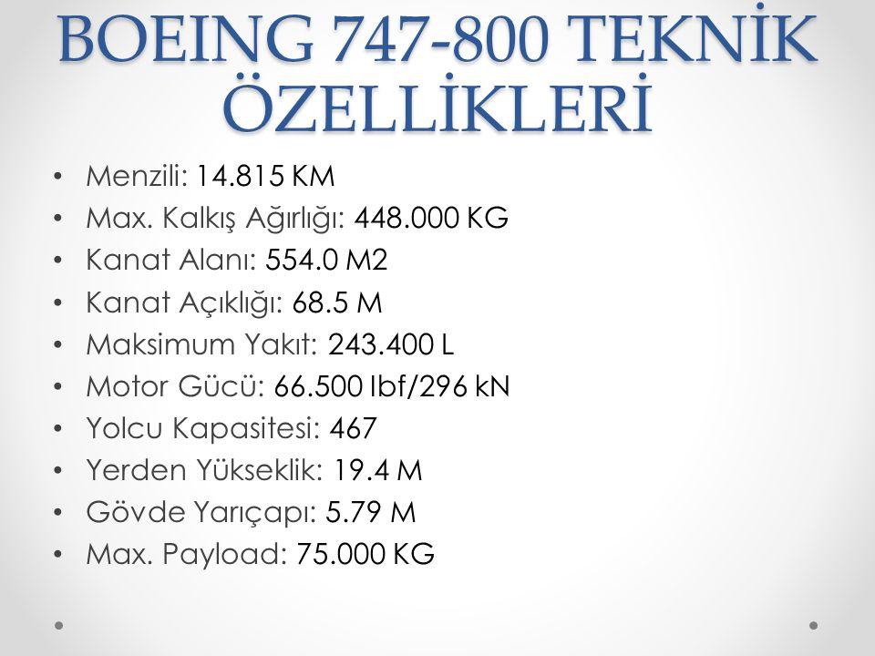 BOEING 747-800 TEKNİK ÖZELLİKLERİ Menzili: 14.815 KM Max. Kalkış Ağırlığı: 448.000 KG Kanat Alanı: 554.0 M2 Kanat Açıklığı: 68.5 M Maksimum Yakıt: 243
