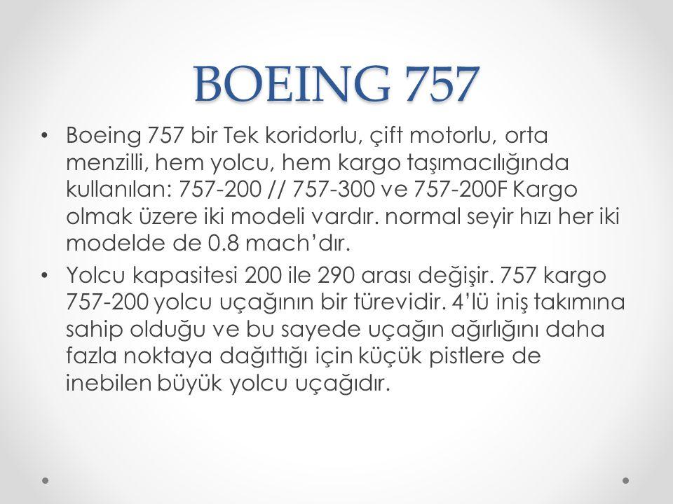 BOEING 757 Boeing 757 bir Tek koridorlu, çift motorlu, orta menzilli, hem yolcu, hem kargo taşımacılığında kullanılan: 757-200 // 757-300 ve 757-200F