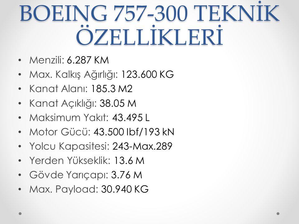 BOEING 757-300 TEKNİK ÖZELLİKLERİ Menzili: 6.287 KM Max. Kalkış Ağırlığı: 123.600 KG Kanat Alanı: 185.3 M2 Kanat Açıklığı: 38.05 M Maksimum Yakıt: 43.