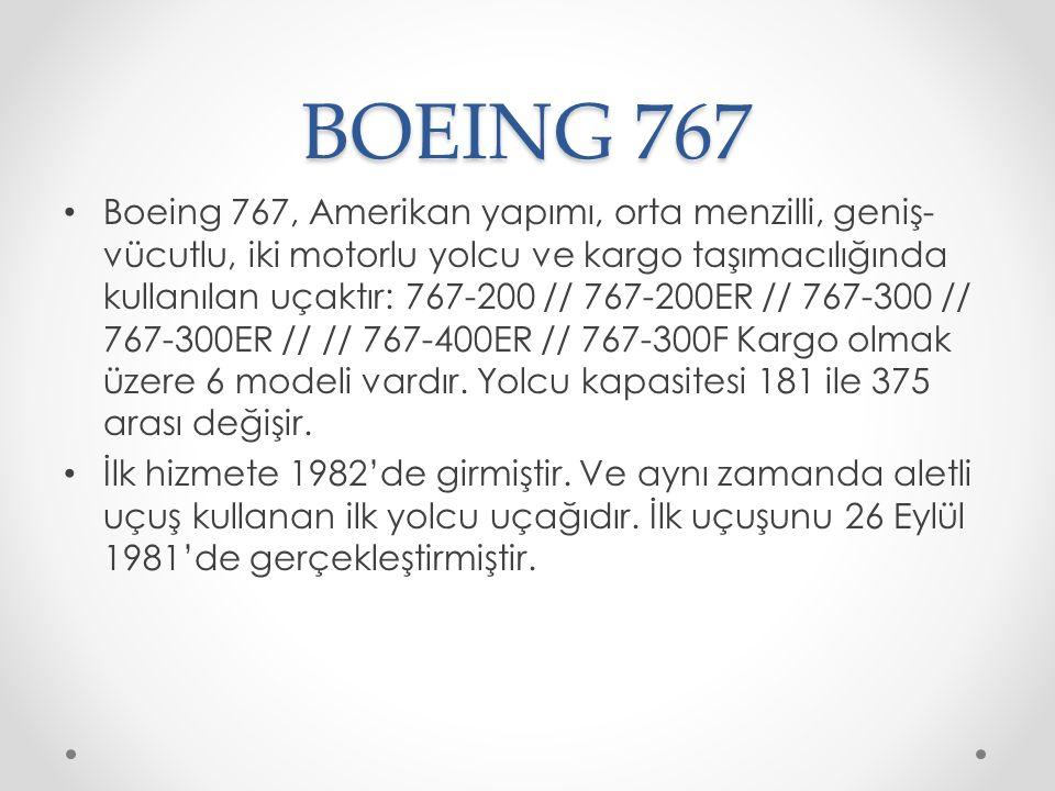 BOEING 767 Boeing 767, Amerikan yapımı, orta menzilli, geniş- vücutlu, iki motorlu yolcu ve kargo taşımacılığında kullanılan uçaktır: 767-200 // 767-200ER // 767-300 // 767-300ER // // 767-400ER // 767-300F Kargo olmak üzere 6 modeli vardır.