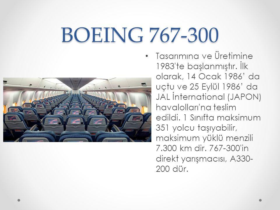 BOEING 767-300 Tasarımına ve Üretimine 1983'te başlanmıştır. İlk olarak, 14 Ocak 1986' da uçtu ve 25 Eylül 1986' da JAL İnternational (JAPON) havaloll