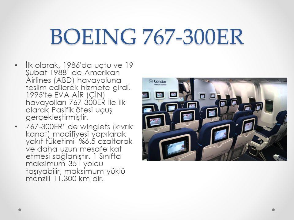 BOEING 767-300ER İlk olarak, 1986'da uçtu ve 19 Şubat 1988' de Amerikan Airlines (ABD) havayoluna teslim edilerek hizmete girdi. 1995'te EVA AİR (ÇİN)