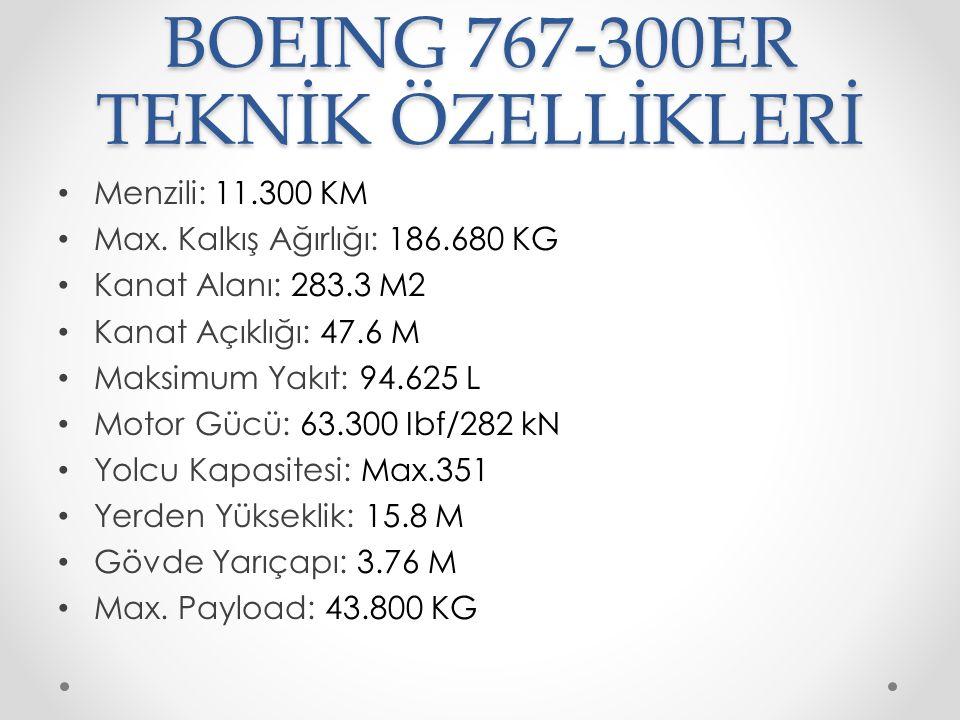 BOEING 767-300ER TEKNİK ÖZELLİKLERİ Menzili: 11.300 KM Max. Kalkış Ağırlığı: 186.680 KG Kanat Alanı: 283.3 M2 Kanat Açıklığı: 47.6 M Maksimum Yakıt: 9