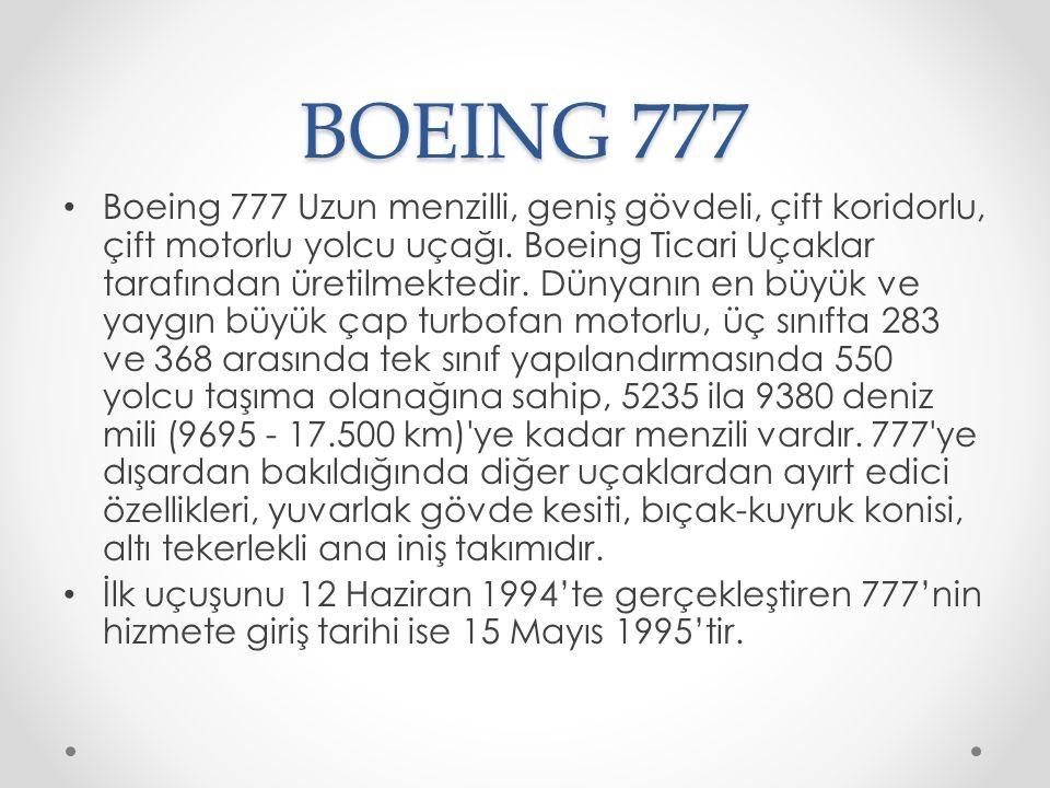 BOEING 777 Boeing 777 Uzun menzilli, geniş gövdeli, çift koridorlu, çift motorlu yolcu uçağı. Boeing Ticari Uçaklar tarafından üretilmektedir. Dünyanı