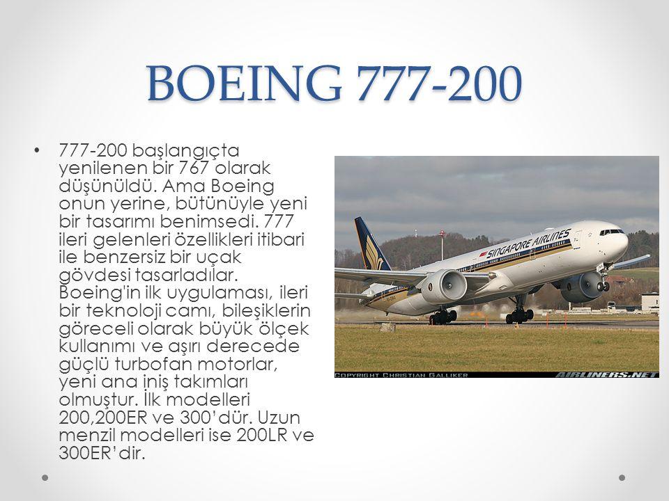 BOEING 777-200 777-200 başlangıçta yenilenen bir 767 olarak düşünüldü. Ama Boeing onun yerine, bütünüyle yeni bir tasarımı benimsedi. 777 ileri gelenl