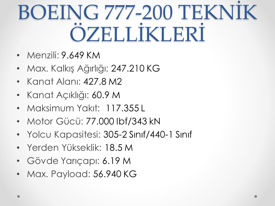 BOEING 777-200 TEKNİK ÖZELLİKLERİ Menzili: 9.649 KM Max. Kalkış Ağırlığı: 247.210 KG Kanat Alanı: 427.8 M2 Kanat Açıklığı: 60.9 M Maksimum Yakıt: 117.