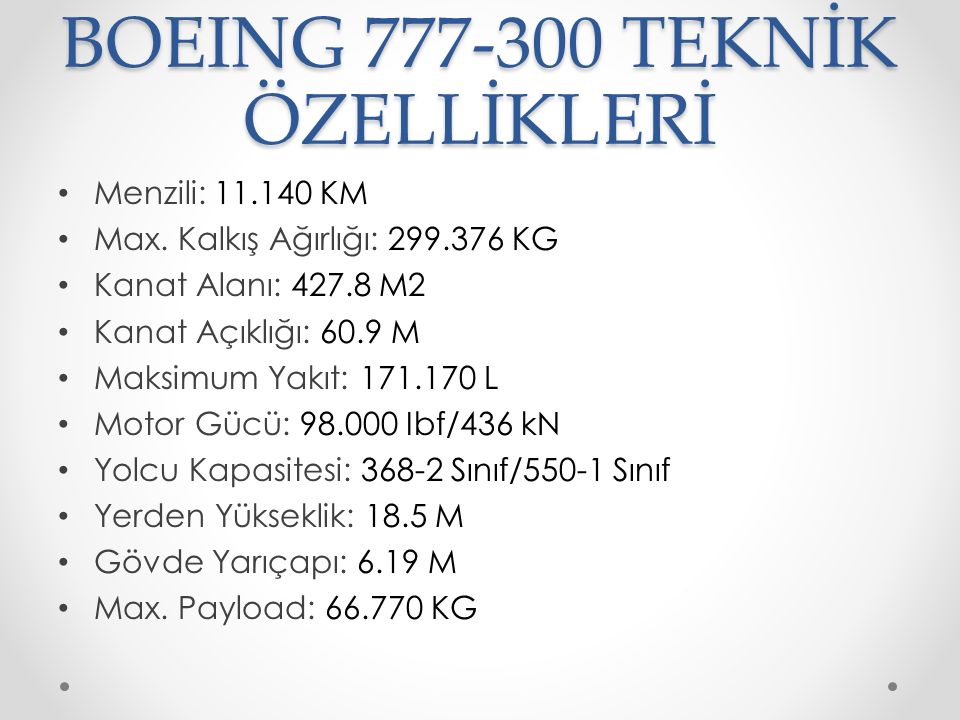 BOEING 777-300 TEKNİK ÖZELLİKLERİ Menzili: 11.140 KM Max. Kalkış Ağırlığı: 299.376 KG Kanat Alanı: 427.8 M2 Kanat Açıklığı: 60.9 M Maksimum Yakıt: 171