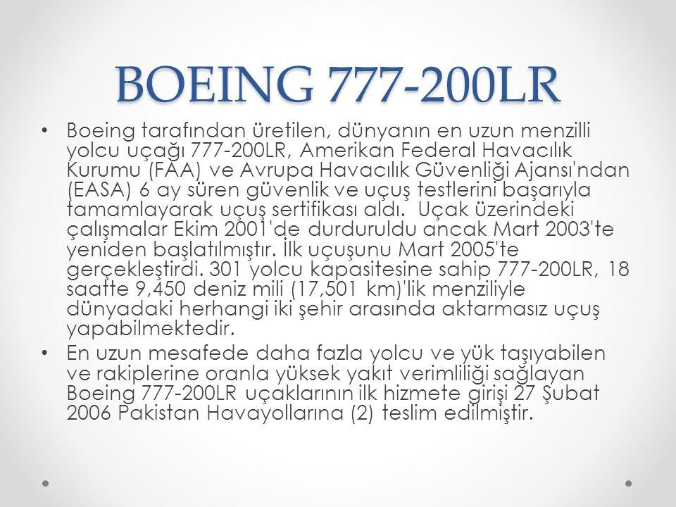 BOEING 777-200LR Boeing tarafından üretilen, dünyanın en uzun menzilli yolcu uçağı 777-200LR, Amerikan Federal Havacılık Kurumu (FAA) ve Avrupa Havacılık Güvenliği Ajansı ndan (EASA) 6 ay süren güvenlik ve uçuş testlerini başarıyla tamamlayarak uçuş sertifikası aldı.