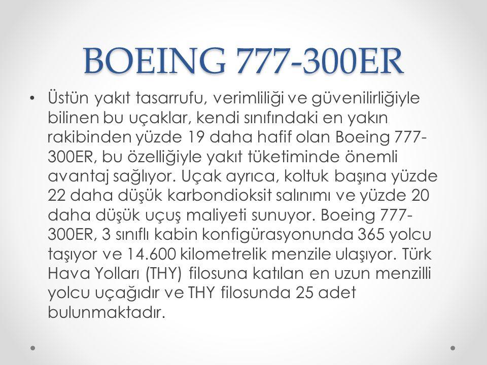 BOEING 777-300ER Üstün yakıt tasarrufu, verimliliği ve güvenilirliğiyle bilinen bu uçaklar, kendi sınıfındaki en yakın rakibinden yüzde 19 daha hafif olan Boeing 777- 300ER, bu özelliğiyle yakıt tüketiminde önemli avantaj sağlıyor.