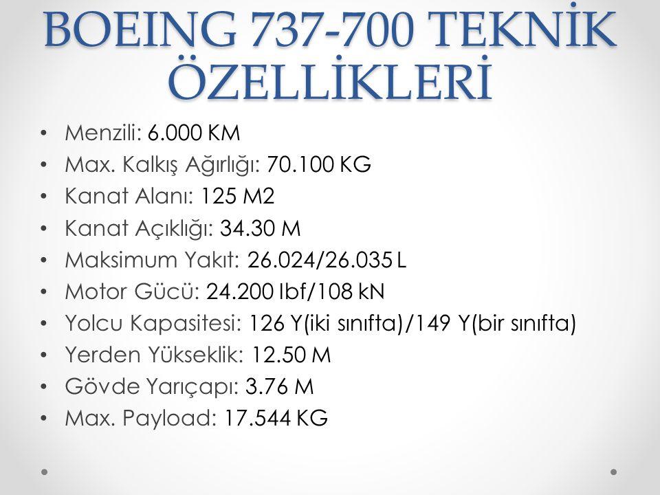 BOEING 737-700 TEKNİK ÖZELLİKLERİ Menzili: 6.000 KM Max. Kalkış Ağırlığı: 70.100 KG Kanat Alanı: 125 M2 Kanat Açıklığı: 34.30 M Maksimum Yakıt: 26.024