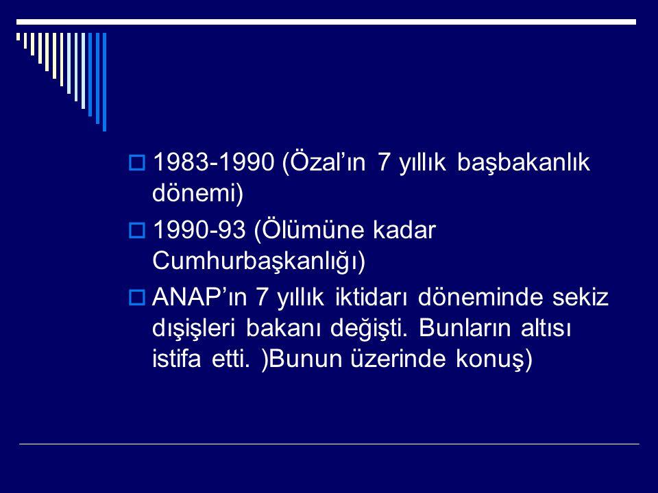  1983-1990 (Özal'ın 7 yıllık başbakanlık dönemi)  1990-93 (Ölümüne kadar Cumhurbaşkanlığı)  ANAP'ın 7 yıllık iktidarı döneminde sekiz dışişleri bakanı değişti.