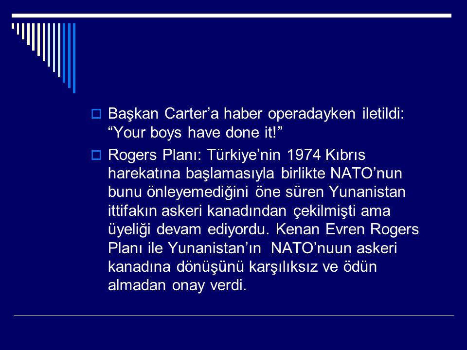  Başkan Carter'a haber operadayken iletildi: Your boys have done it!  Rogers Planı: Türkiye'nin 1974 Kıbrıs harekatına başlamasıyla birlikte NATO'nun bunu önleyemediğini öne süren Yunanistan ittifakın askeri kanadından çekilmişti ama üyeliği devam ediyordu.