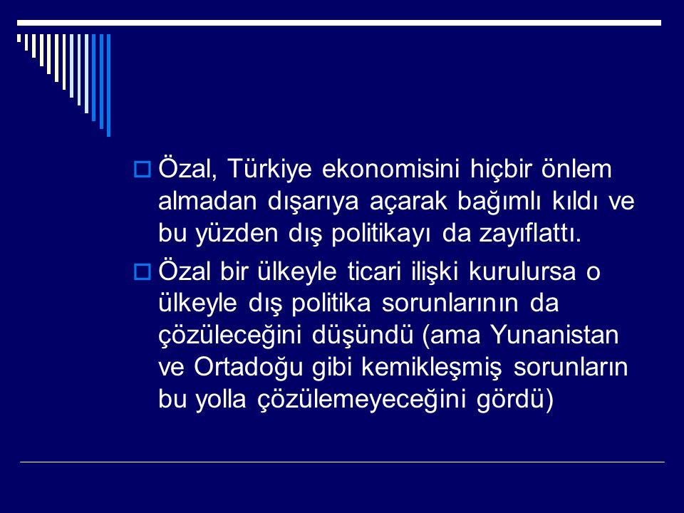  Özal, Türkiye ekonomisini hiçbir önlem almadan dışarıya açarak bağımlı kıldı ve bu yüzden dış politikayı da zayıflattı.
