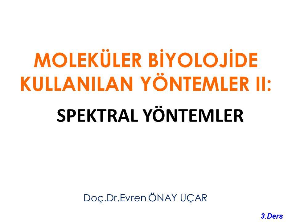 MOLEKÜLER BİYOLOJİDE KULLANILAN YÖNTEMLER II: SPEKTRAL YÖNTEMLER Doç.Dr.Evren ÖNAY UÇAR 3.Ders